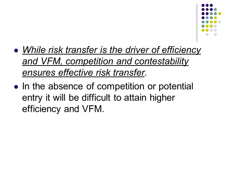 While risk transfer is the driver of efficiency and VFM, competition and contestability ensures effective risk transfer. In the absence of competition