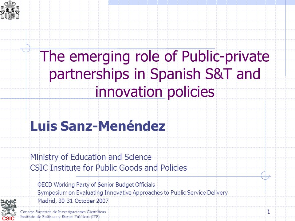 Consejo Superior de Investigaciones Científicas Instituto de Políticas y Bienes Públicos (IPP) 1 The emerging role of Public-private partnerships in Spanish S&T and innovation policies Luis Sanz-Menéndez Ministry of Education and Science CSIC Institute for Public Goods and Policies OECD Working Party of Senior Budget Officials Symposium on Evaluating Innovative Approaches to Public Service Delivery Madrid, 30-31 October 2007