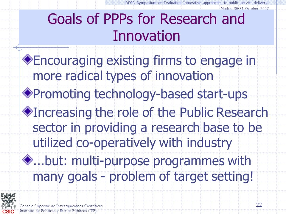 Consejo Superior de Investigaciones Científicas Instituto de Políticas y Bienes Públicos (IPP) OECD Symposium on Evaluating Innovative approaches to public service delivery, Madrid 30-31 October 2007 22 Goals of PPPs for Research and Innovation Encouraging existing firms to engage in more radical types of innovation Promoting technology-based start-ups Increasing the role of the Public Research sector in providing a research base to be utilized co-operatively with industry...but: multi-purpose programmes with many goals - problem of target setting!