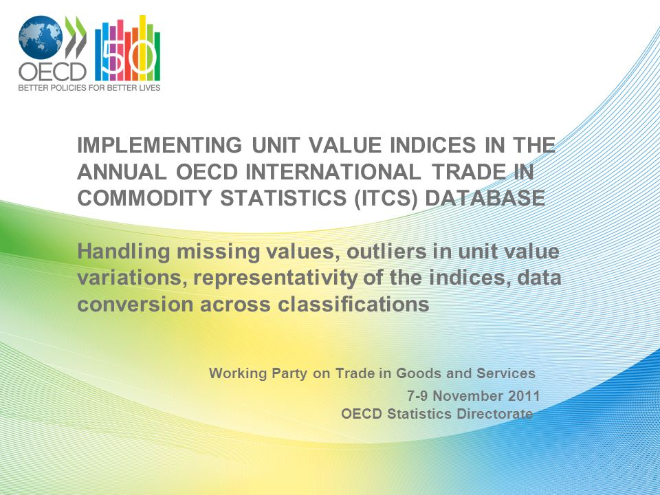 IMPLEMENTING UNIT VALUE INDICES IN THE ANNUAL OECD INTERNATIONAL TRADE IN COMMODITY STATISTICS (ITCS) DATABASE Handling missing values, outliers in unit value variations, representativity of the indices, data conversion across classifications Working Party on Trade in Goods and Services 7-9 November 2011 OECD Statistics Directorate