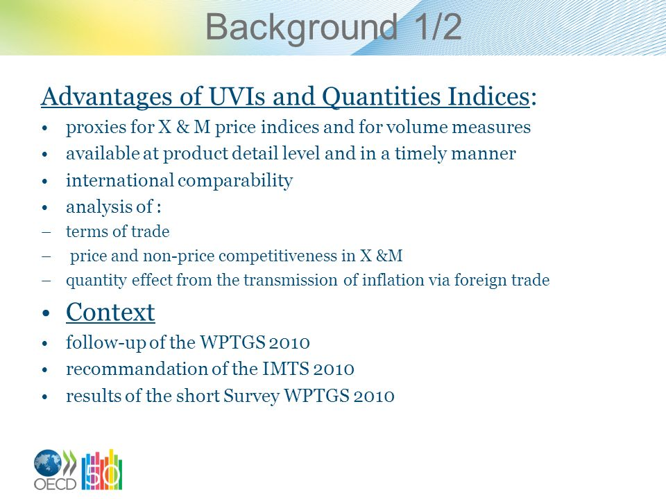 Background 1/2 Advantages of UVIs and Quantities Indices: proxies for X & M price indices and for volume measures available at product detail level and in a timely manner international comparability analysis of : –terms of trade – price and non-price competitiveness in X &M –quantity effect from the transmission of inflation via foreign trade Context follow-up of the WPTGS 2010 recommandation of the IMTS 2010 results of the short Survey WPTGS 2010