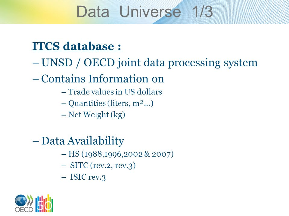 Data Universe 1/3 ITCS database : –UNSD / OECD joint data processing system –Contains Information on –Trade values in US dollars –Quantities (liters, m²…) –Net Weight (kg) –Data Availability –HS (1988,1996,2002 & 2007) – SITC (rev.2, rev.3) – ISIC rev.3