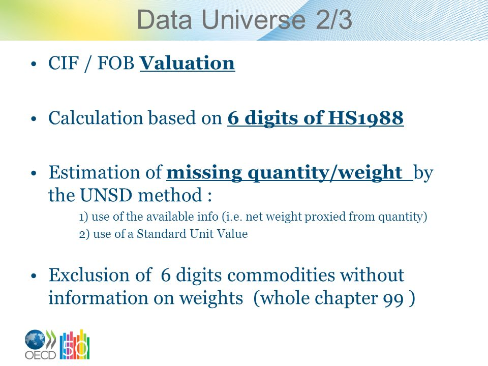 Data Universe 2/3 CIF / FOB Valuation Calculation based on 6 digits of HS1988 Estimation of missing quantity/weight by the UNSD method : 1) use of the available info (i.e.