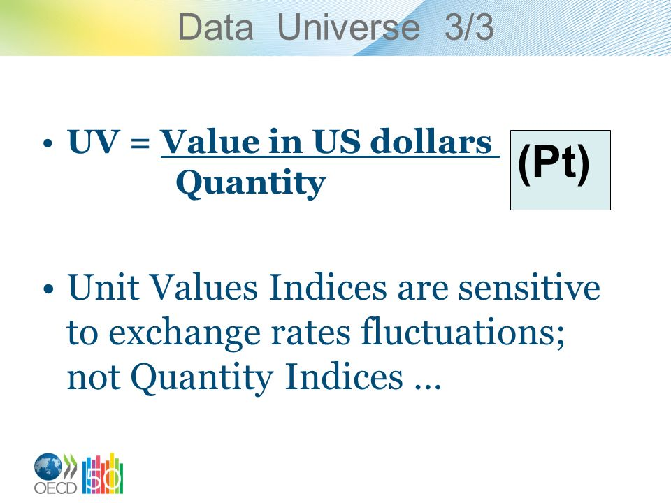 Data Universe 3/3 UV = Value in US dollars Quantity Unit Values Indices are sensitive to exchange rates fluctuations; not Quantity Indices … (Pt)