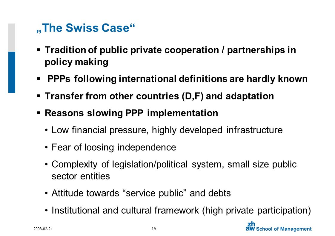 The Swiss Case Tradition of public private cooperation / partnerships in policy making PPPs following international definitions are hardly known Transfer from other countries (D,F) and adaptation Reasons slowing PPP implementation Low financial pressure, highly developed infrastructure Fear of loosing independence Complexity of legislation/political system, small size public sector entities Attitude towards service public and debts Institutional and cultural framework (high private participation)