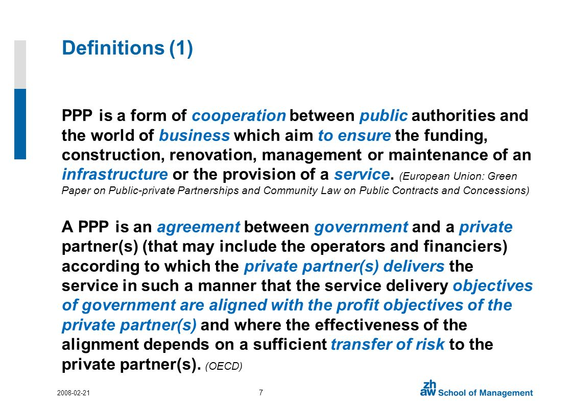 Definitions (1) PPP is a form of cooperation between public authorities and the world of business which aim to ensure the funding, construction, renovation, management or maintenance of an infrastructure or the provision of a service.