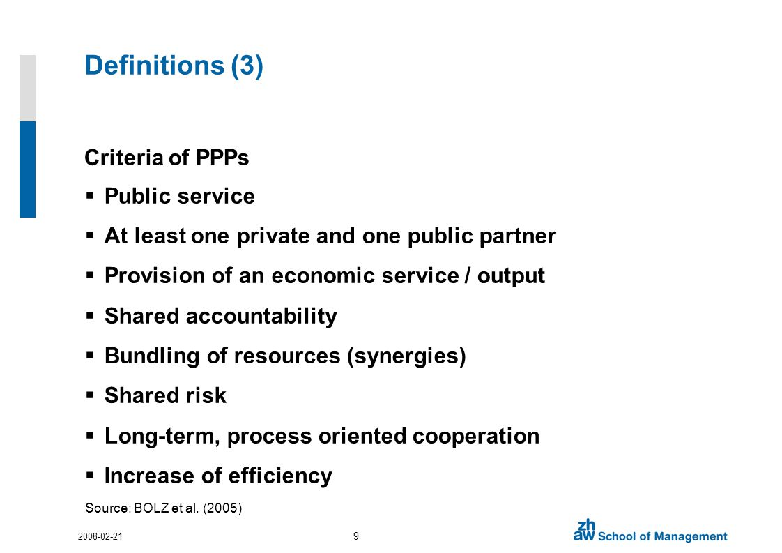 Definitions (3) Criteria of PPPs Public service At least one private and one public partner Provision of an economic service / output Shared accountability Bundling of resources (synergies) Shared risk Long-term, process oriented cooperation Increase of efficiency Source: BOLZ et al.