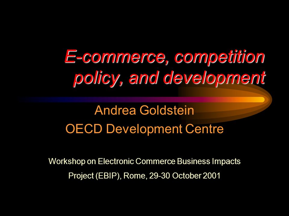 E-commerce, competition policy, and development Andrea Goldstein OECD Development Centre Workshop on Electronic Commerce Business Impacts Project (EBIP), Rome, 29-30 October 2001
