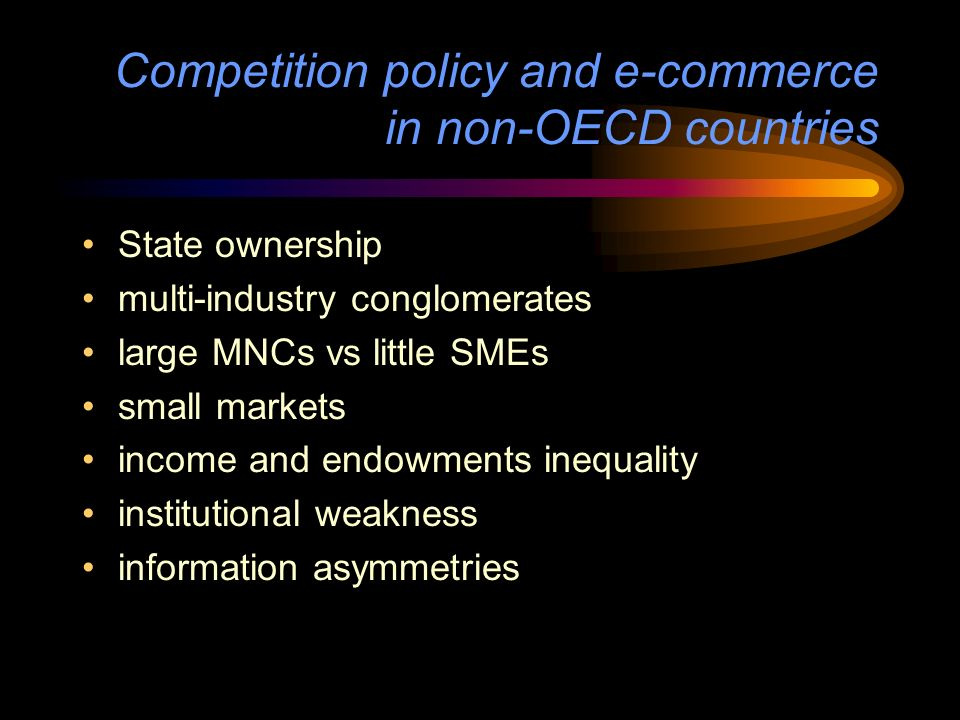 Competition policy and e-commerce in non-OECD countries State ownership multi-industry conglomerates large MNCs vs little SMEs small markets income and endowments inequality institutional weakness information asymmetries
