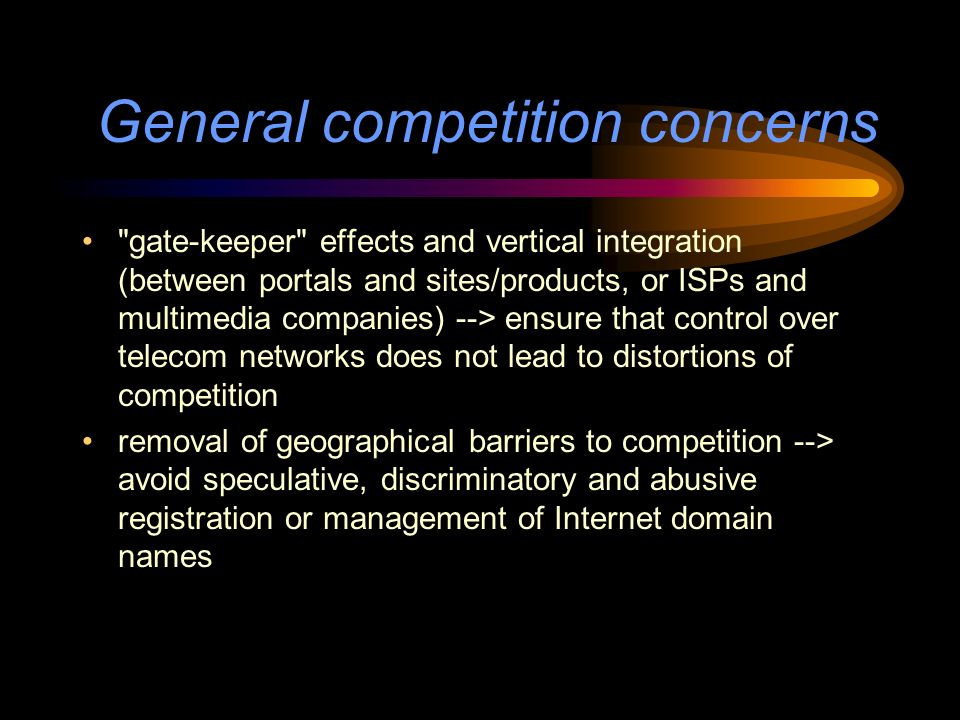 General competition concerns gate-keeper effects and vertical integration (between portals and sites/products, or ISPs and multimedia companies) --> ensure that control over telecom networks does not lead to distortions of competition removal of geographical barriers to competition --> avoid speculative, discriminatory and abusive registration or management of Internet domain names