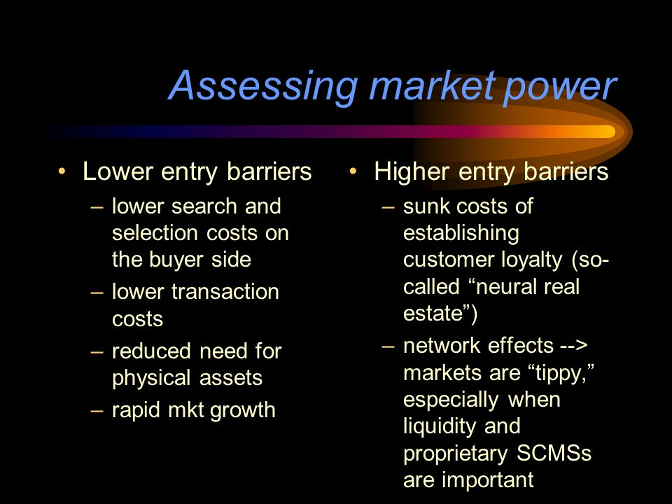 Assessing market power Lower entry barriers –lower search and selection costs on the buyer side –lower transaction costs –reduced need for physical assets –rapid mkt growth Higher entry barriers –sunk costs of establishing customer loyalty (so- called neural real estate) –network effects --> markets are tippy, especially when liquidity and proprietary SCMSs are important
