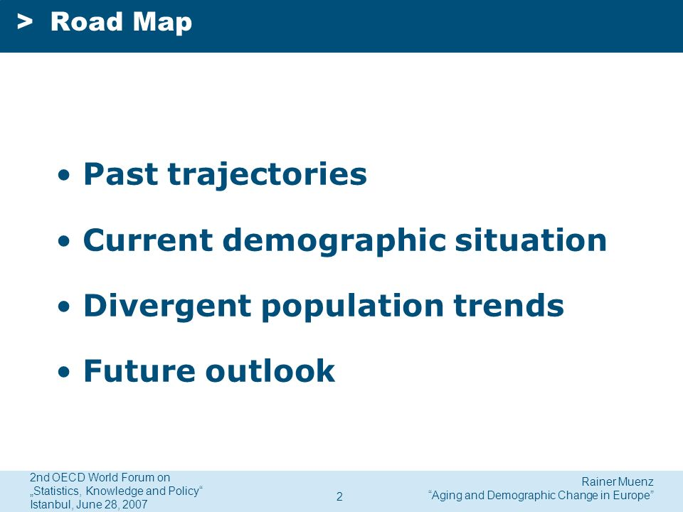Rainer Muenz Aging and Demographic Change in Europe 2nd OECD World Forum on Statistics, Knowledge and Policy Istanbul, June 28, 2007 2 >Road Map Past