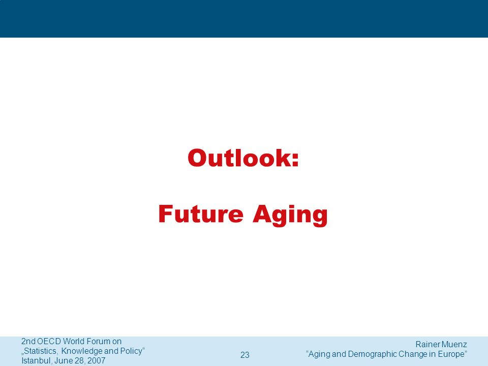 Rainer Muenz Aging and Demographic Change in Europe 2nd OECD World Forum on Statistics, Knowledge and Policy Istanbul, June 28, 2007 23 Outlook: Future Aging