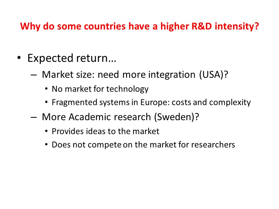 Why do some countries have a higher R&D intensity? Expected return… – Market size: need more integration (USA)? No market for technology Fragmented sy