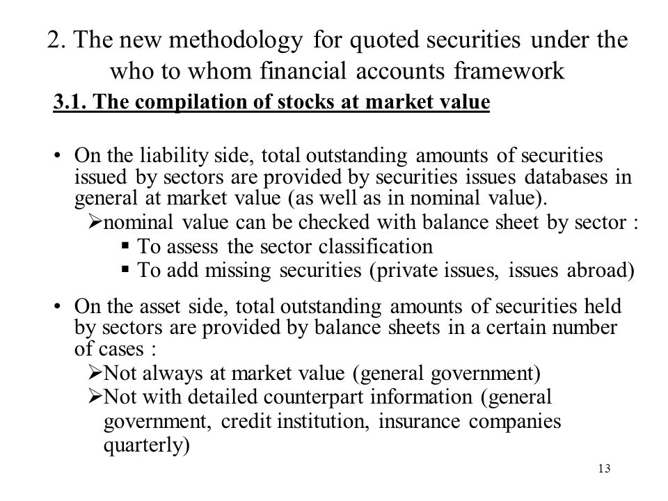 13 3.1. The compilation of stocks at market value On the liability side, total outstanding amounts of securities issued by sectors are provided by sec