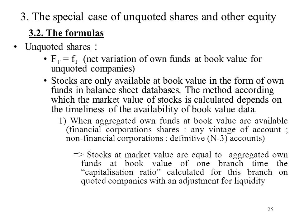 25 3.2. The formulas Unquoted shares : F T = f T (net variation of own funds at book value for unquoted companies) Stocks are only available at book v