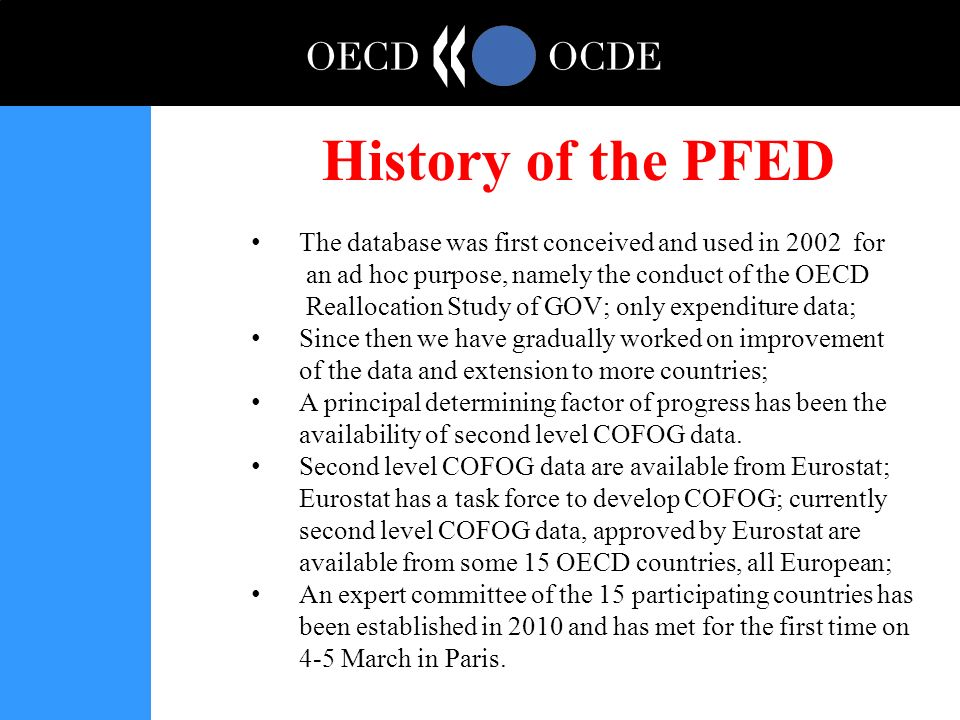 History of the PFED The database was first conceived and used in 2002 for an ad hoc purpose, namely the conduct of the OECD Reallocation Study of GOV; only expenditure data; Since then we have gradually worked on improvement of the data and extension to more countries; A principal determining factor of progress has been the availability of second level COFOG data.