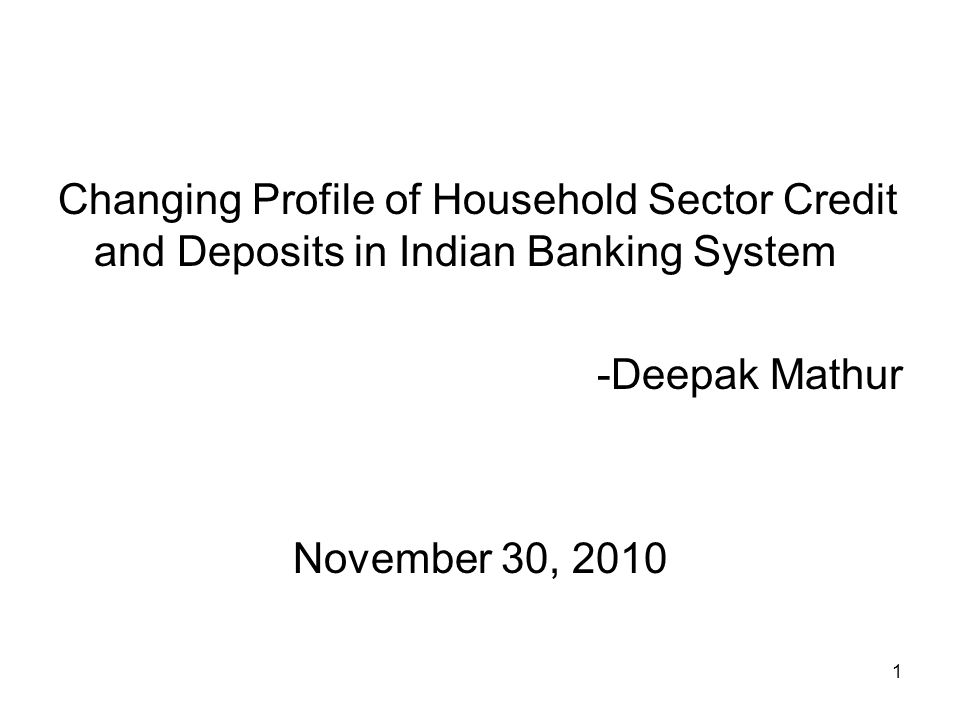 1 Changing Profile of Household Sector Credit and Deposits in Indian Banking System -Deepak Mathur November 30, 2010