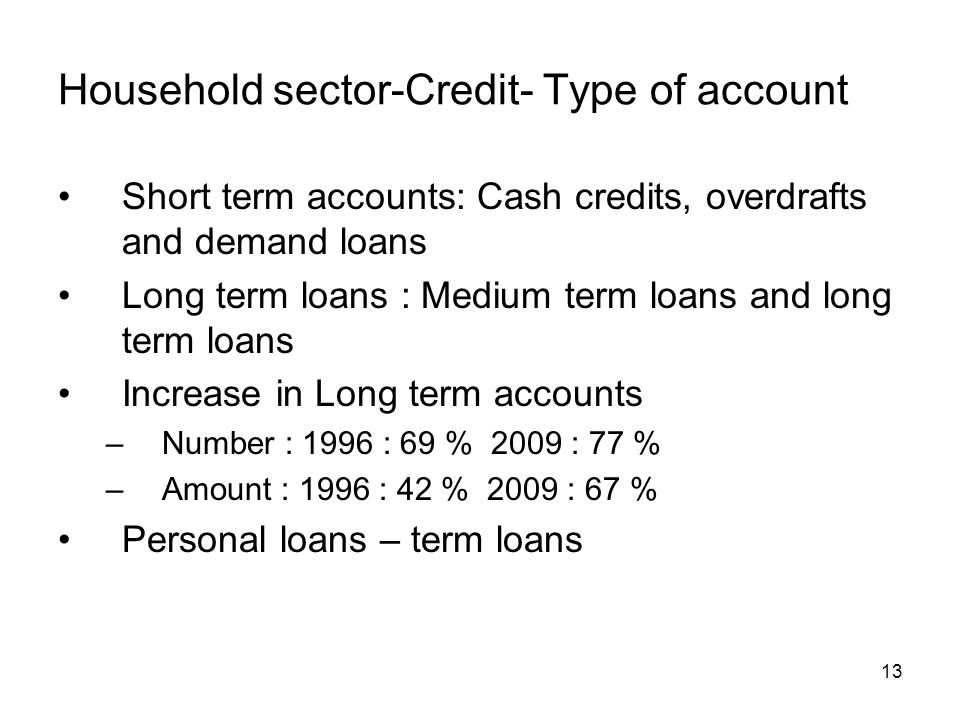 13 Household sector-Credit- Type of account Short term accounts: Cash credits, overdrafts and demand loans Long term loans : Medium term loans and long term loans Increase in Long term accounts –Number : 1996 : 69 % 2009 : 77 % –Amount : 1996 : 42 % 2009 : 67 % Personal loans – term loans