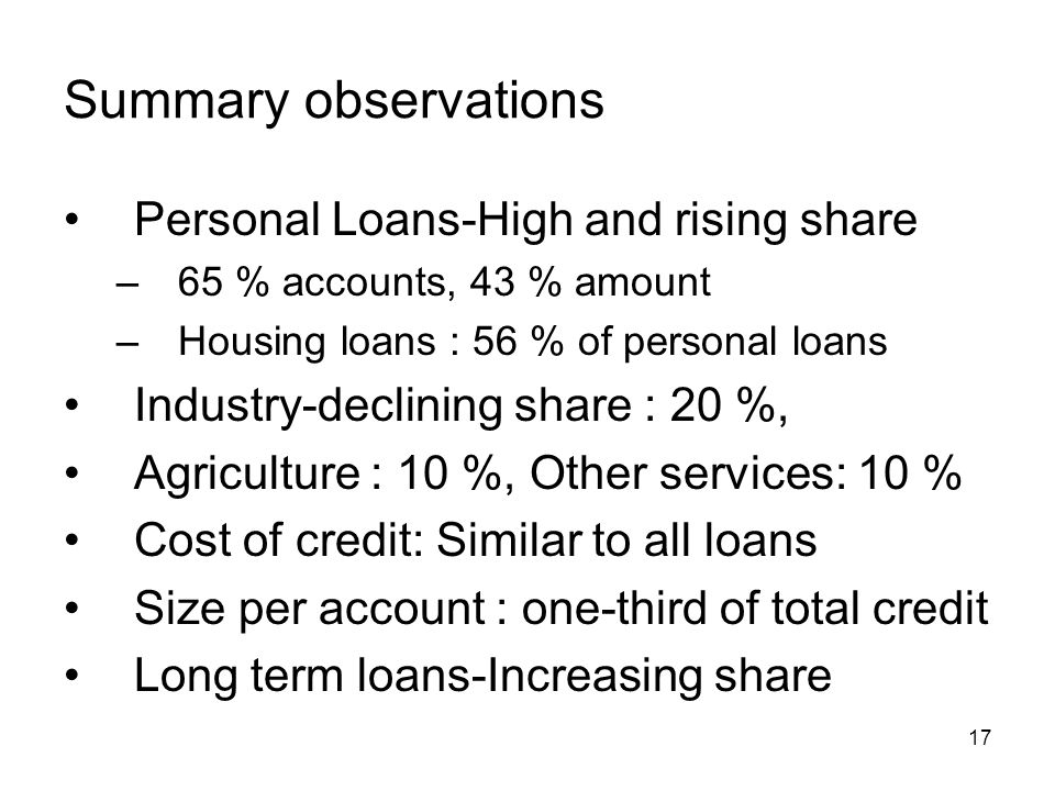 17 Summary observations Personal Loans-High and rising share –65 % accounts, 43 % amount –Housing loans : 56 % of personal loans Industry-declining share : 20 %, Agriculture : 10 %, Other services: 10 % Cost of credit: Similar to all loans Size per account : one-third of total credit Long term loans-Increasing share