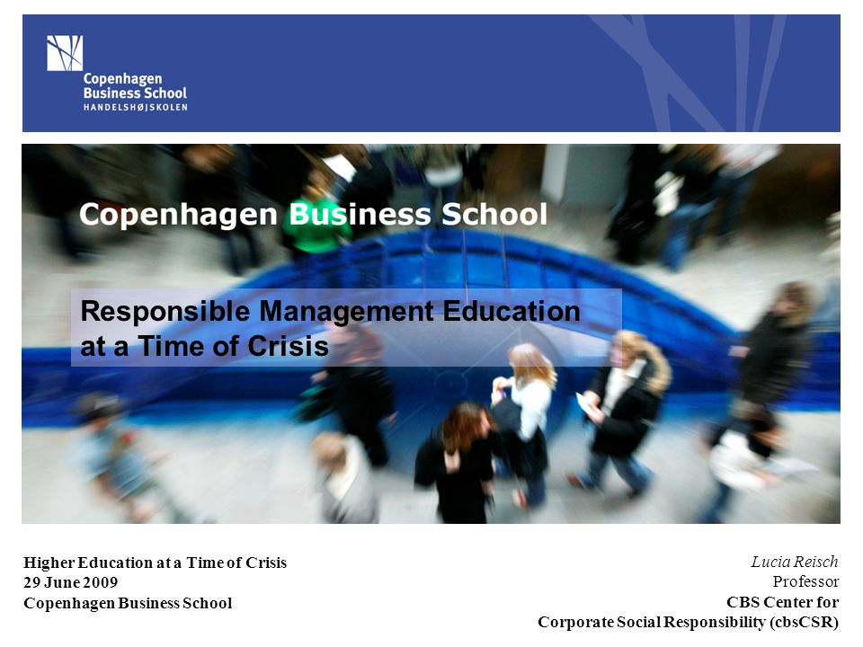 Responsible Management Education at a Time of Crisis Lucia Reisch Professor CBS Center for Corporate Social Responsibility (cbsCSR) Higher Education at a Time of Crisis 29 June 2009 Copenhagen Business School