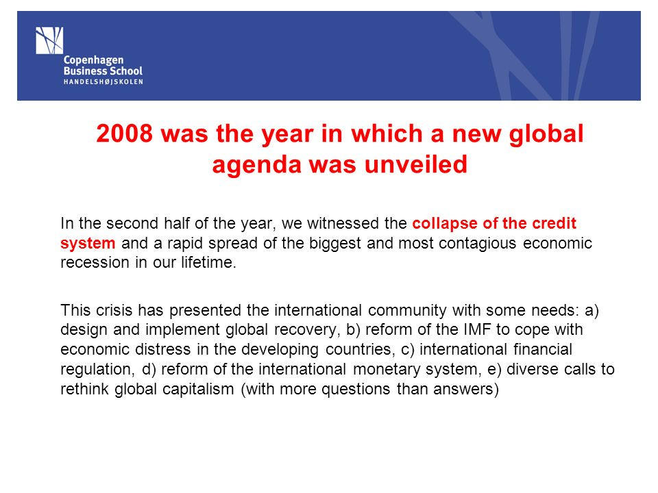 2008 was the year in which a new global agenda was unveiled In the second half of the year, we witnessed the collapse of the credit system and a rapid spread of the biggest and most contagious economic recession in our lifetime.