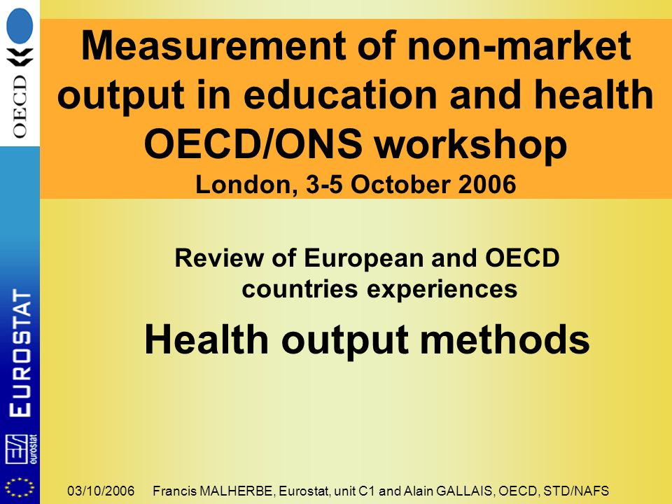 03/10/2006Francis MALHERBE, Eurostat, unit C1 and Alain GALLAIS, OECD, STD/NAFS Review of European and OECD countries experiences Health output method