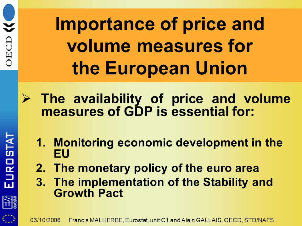 03/10/2006Francis MALHERBE, Eurostat, unit C1 and Alain GALLAIS, OECD, STD/NAFS The availability of price and volume measures of GDP is essential for: