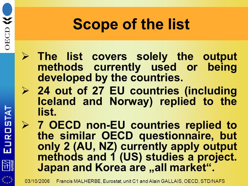 03/10/2006Francis MALHERBE, Eurostat, unit C1 and Alain GALLAIS, OECD, STD/NAFS The list covers solely the output methods currently used or being deve