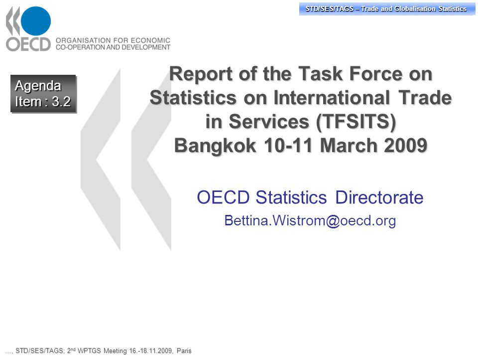 STD/PASS/TAGS – Trade and Globalisation Statistics STD/SES/TAGS – Trade and Globalisation Statistics Report of the Task Force on Statistics on International Trade in Services (TFSITS) Bangkok 10-11 March 2009 OECD Statistics Directorate Bettina.Wistrom@oecd.org Agenda Item : 3.2 Agenda …, STD/SES/TAGS; 2 nd WPTGS Meeting 16.-18.11.2009, Paris