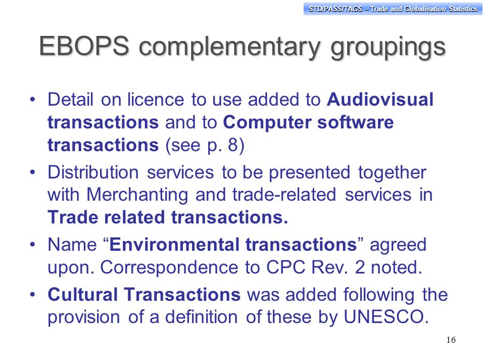 STD/PASS/TAGS – Trade and Globalisation Statistics EBOPS complementary groupings Detail on licence to use added to Audiovisual transactions and to Computer software transactions (see p.