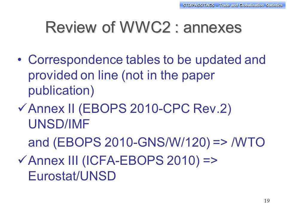 STD/PASS/TAGS – Trade and Globalisation Statistics Review of WWC2 : annexes Correspondence tables to be updated and provided on line (not in the paper publication) Annex II (EBOPS 2010-CPC Rev.2) UNSD/IMF and (EBOPS 2010-GNS/W/120) => /WTO Annex III (ICFA-EBOPS 2010) => Eurostat/UNSD 19