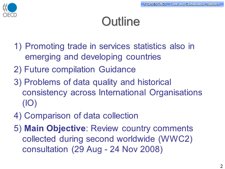 STD/PASS/TAGS – Trade and Globalisation Statistics STD/SES/TAGS – Trade and Globalisation Statistics Outline 1)Promoting trade in services statistics also in emerging and developing countries 2) Future compilation Guidance 3) Problems of data quality and historical consistency across International Organisations (IO) 4) Comparison of data collection 5) Main Objective: Review country comments collected during second worldwide (WWC2) consultation (29 Aug - 24 Nov 2008) 2
