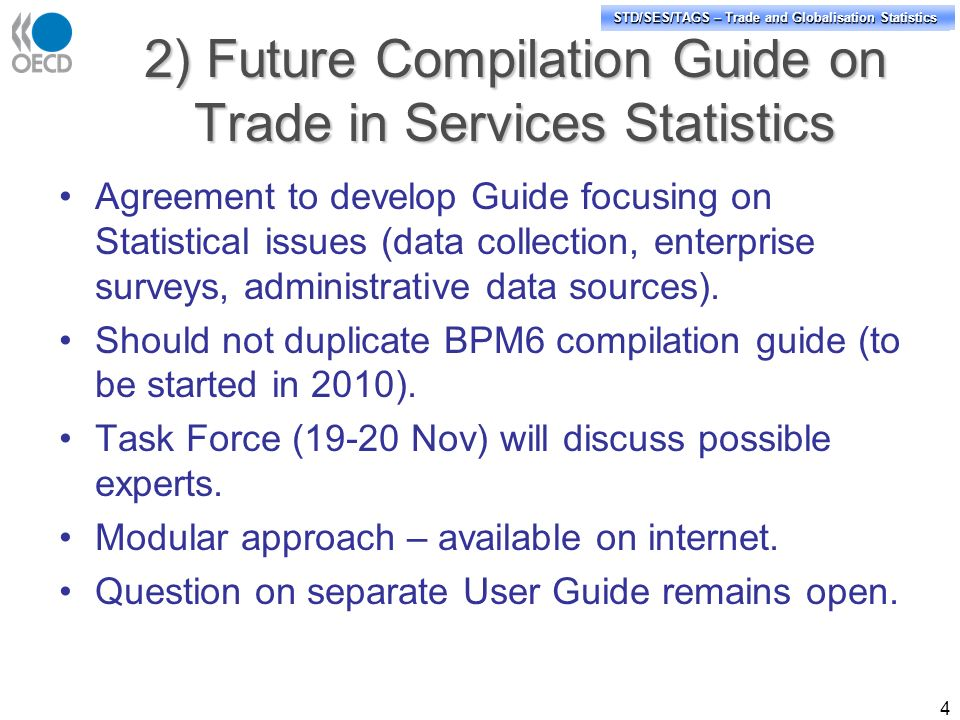 STD/PASS/TAGS – Trade and Globalisation Statistics STD/SES/TAGS – Trade and Globalisation Statistics 2) Future Compilation Guide on Trade in Services Statistics Agreement to develop Guide focusing on Statistical issues (data collection, enterprise surveys, administrative data sources).