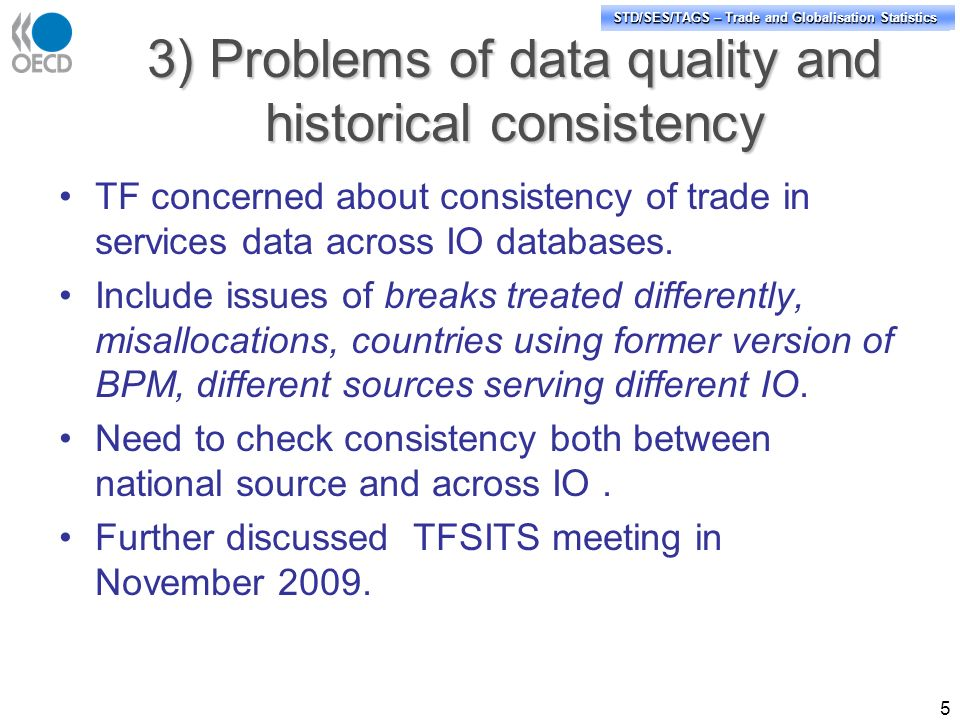 STD/PASS/TAGS – Trade and Globalisation Statistics STD/SES/TAGS – Trade and Globalisation Statistics 3) Problems of data quality and historical consistency TF concerned about consistency of trade in services data across IO databases.
