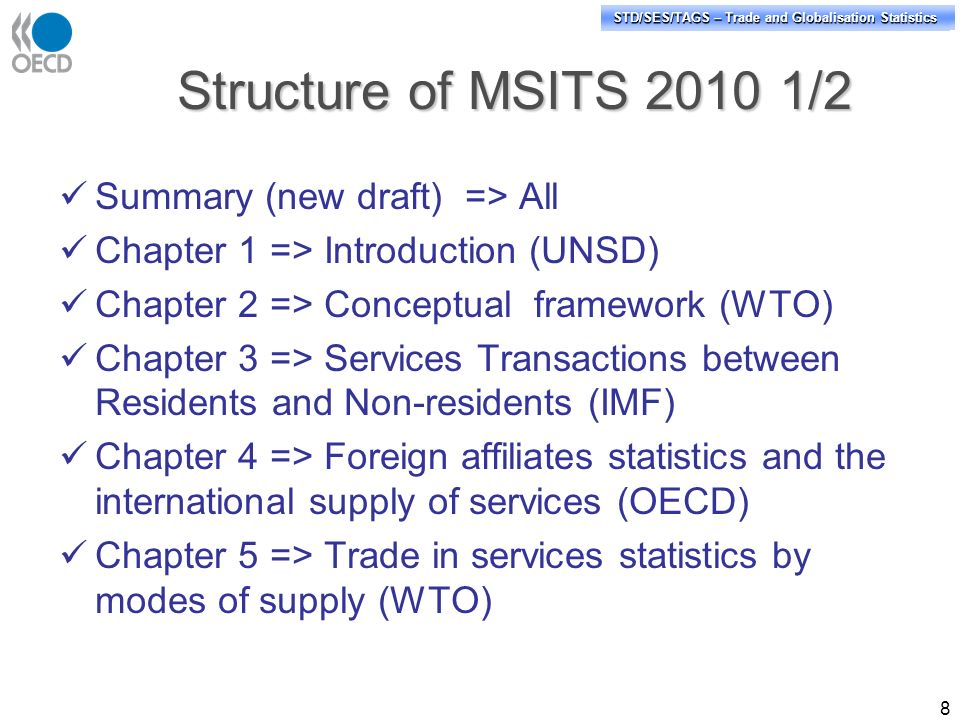 STD/PASS/TAGS – Trade and Globalisation Statistics STD/SES/TAGS – Trade and Globalisation Statistics Structure of MSITS /2 Summary (new draft) => All Chapter 1 => Introduction (UNSD) Chapter 2 => Conceptual framework (WTO) Chapter 3 => Services Transactions between Residents and Non-residents (IMF) Chapter 4 => Foreign affiliates statistics and the international supply of services (OECD) Chapter 5 => Trade in services statistics by modes of supply (WTO) 8