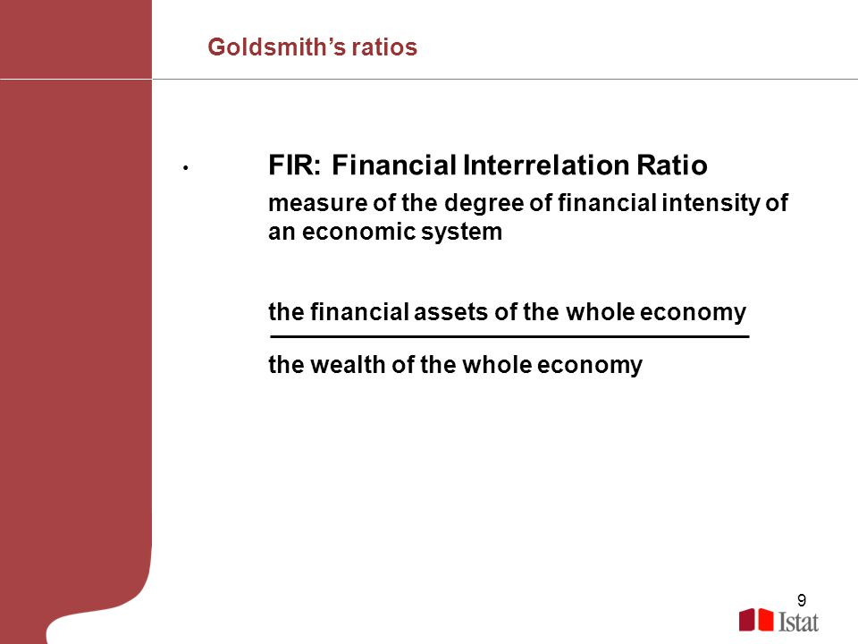 9 FIR: Financial Interrelation Ratio measure of the degree of financial intensity of an economic system the financial assets of the whole economy the wealth of the whole economy Goldsmiths ratios