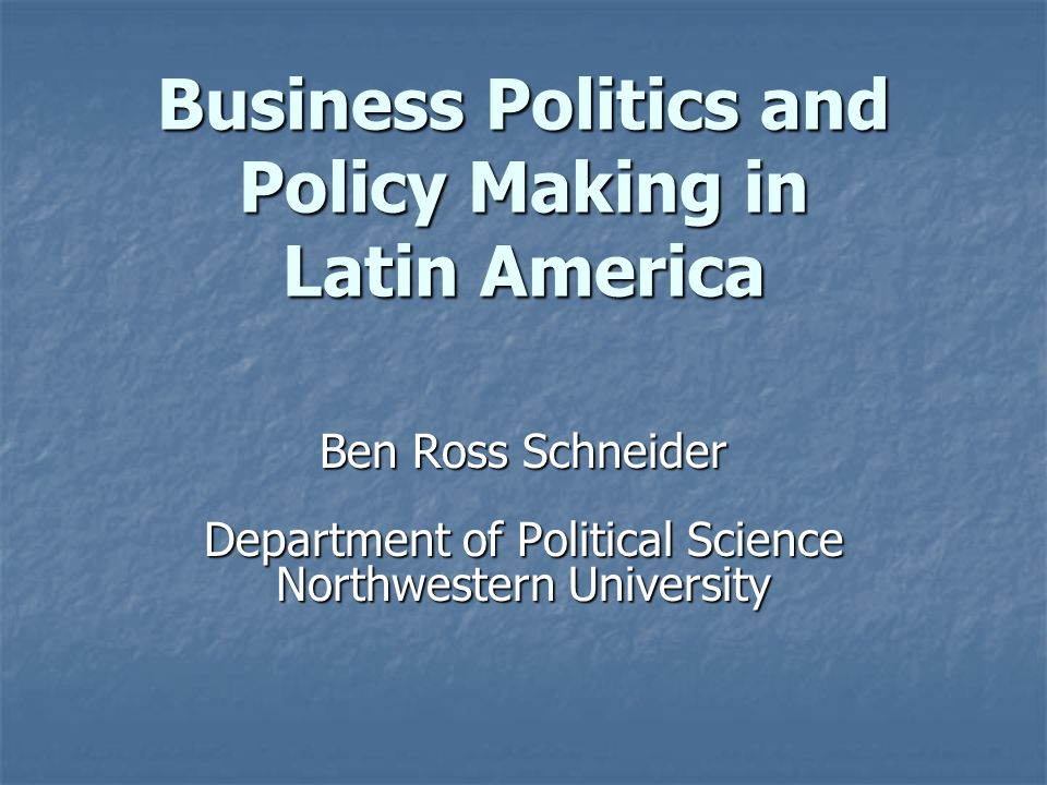 Business Politics and Policy Making in Latin America Ben Ross Schneider Department of Political Science Northwestern University