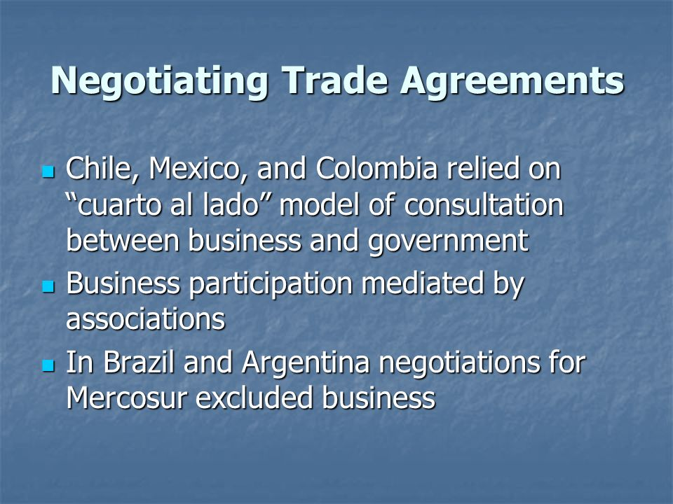 Negotiating Trade Agreements Chile, Mexico, and Colombia relied on cuarto al lado model of consultation between business and government Chile, Mexico, and Colombia relied on cuarto al lado model of consultation between business and government Business participation mediated by associations Business participation mediated by associations In Brazil and Argentina negotiations for Mercosur excluded business In Brazil and Argentina negotiations for Mercosur excluded business