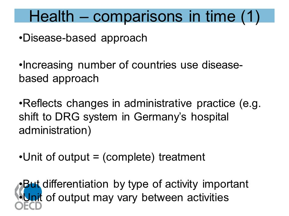 Health – comparisons in time (1) Disease-based approach Increasing number of countries use disease- based approach Reflects changes in administrative