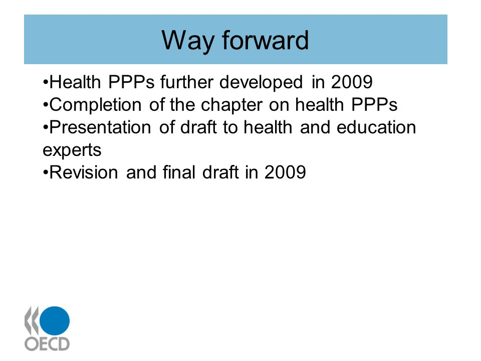 Way forward Health PPPs further developed in 2009 Completion of the chapter on health PPPs Presentation of draft to health and education experts Revision and final draft in 2009