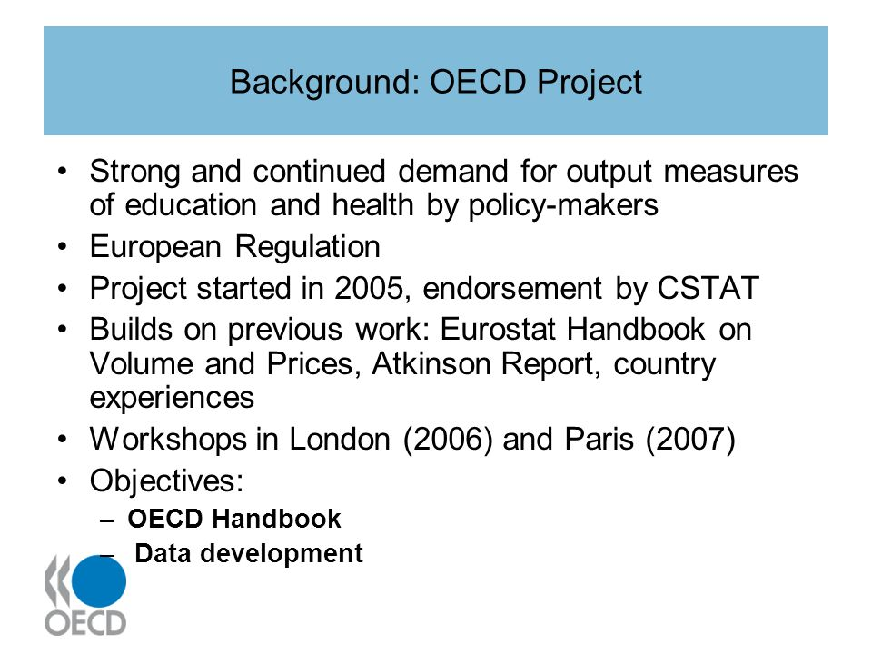 Background: OECD Project Strong and continued demand for output measures of education and health by policy-makers European Regulation Project started in 2005, endorsement by CSTAT Builds on previous work: Eurostat Handbook on Volume and Prices, Atkinson Report, country experiences Workshops in London (2006) and Paris (2007) Objectives: –OECD Handbook – Data development