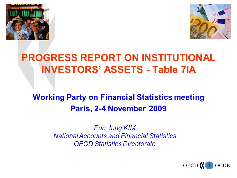 1 PROGRESS REPORT ON INSTITUTIONAL INVESTORS ASSETS - Table 7IA Working Party on Financial Statistics meeting Paris, 2-4 November 2009 Eun Jung KIM National Accounts and Financial Statistics OECD Statistics Directorate