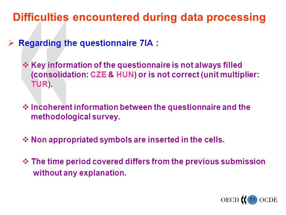 11 Difficulties encountered during data processing Regarding the questionnaire 7IA : Key information of the questionnaire is not always filled (consolidation: CZE & HUN) or is not correct (unit multiplier: TUR).