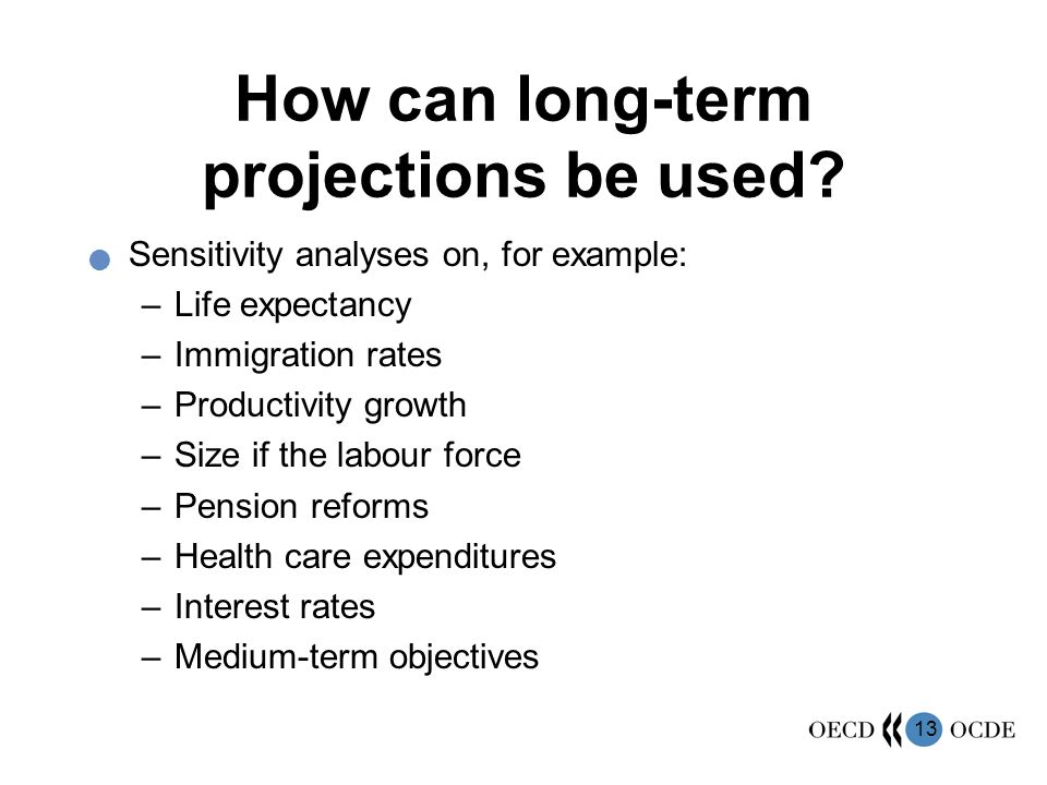 13 How can long-term projections be used? Sensitivity analyses on, for example: –Life expectancy –Immigration rates –Productivity growth –Size if the