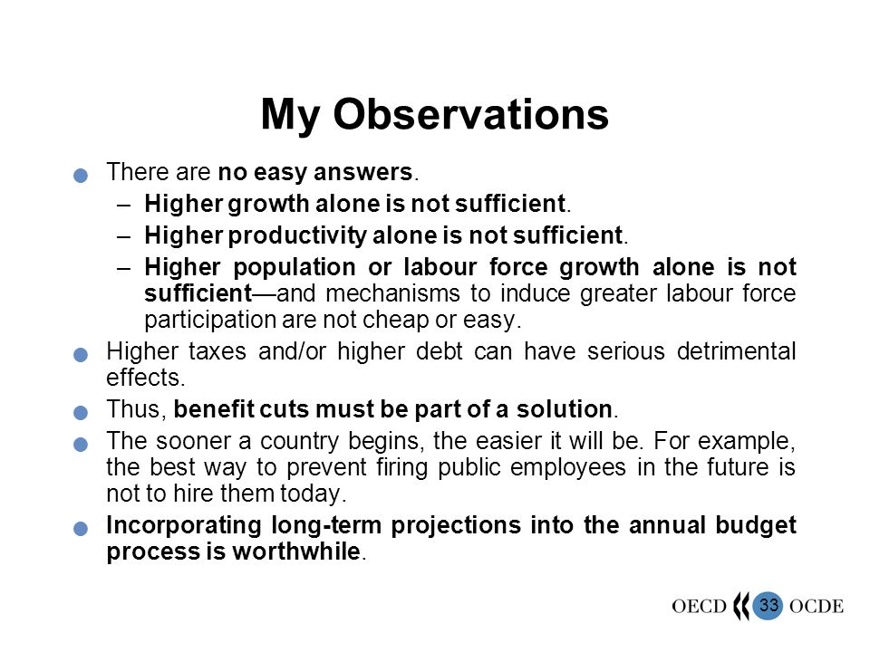 33 My Observations There are no easy answers. –Higher growth alone is not sufficient. –Higher productivity alone is not sufficient. –Higher population