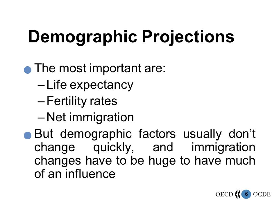 6 Demographic Projections The most important are: –Life expectancy –Fertility rates –Net immigration But demographic factors usually dont change quick
