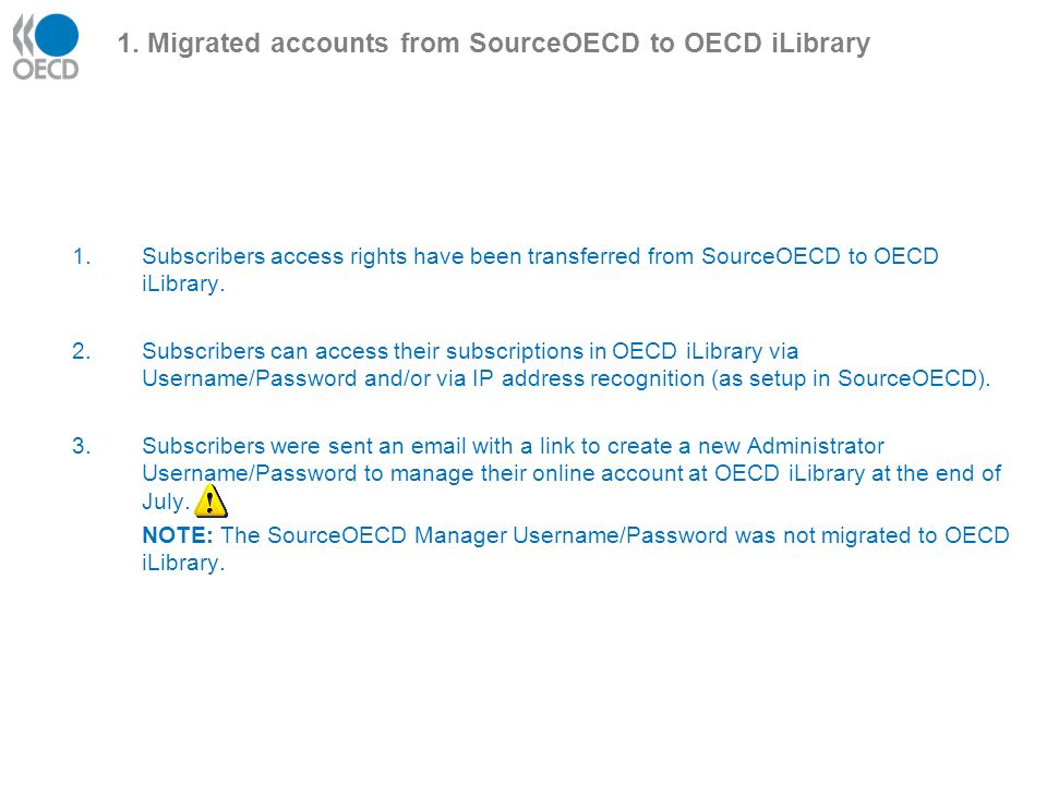 1. Migrated accounts from SourceOECD to OECD iLibrary 1.Subscribers access rights have been transferred from SourceOECD to OECD iLibrary. 2.Subscriber