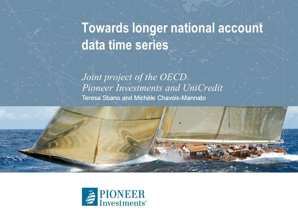 Teresa Sbano and Michèle Chavoix-Mannato Towards longer national account data time series Joint project of the OECD Pioneer Investments and UniCredit