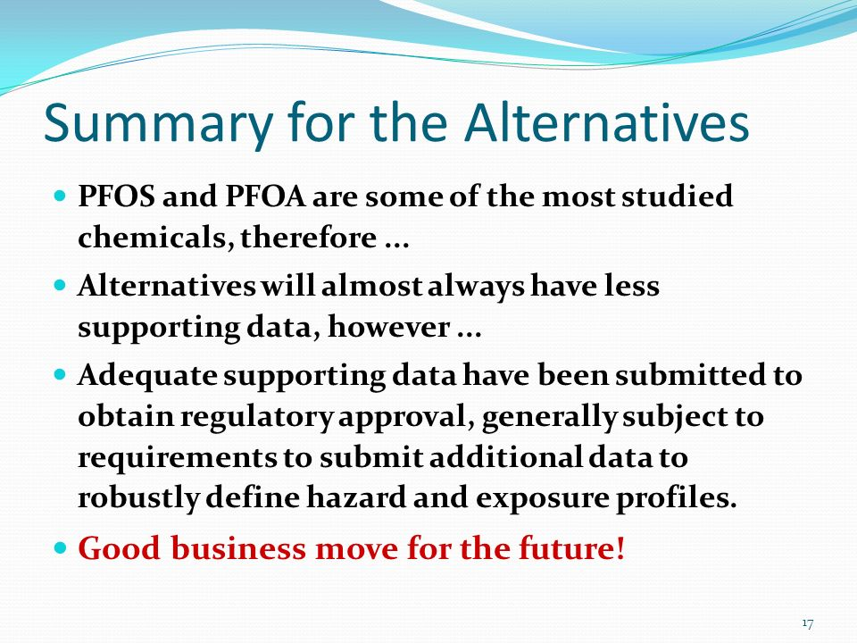 Summary for the Alternatives PFOS and PFOA are some of the most studied chemicals, therefore... Alternatives will almost always have less supporting d